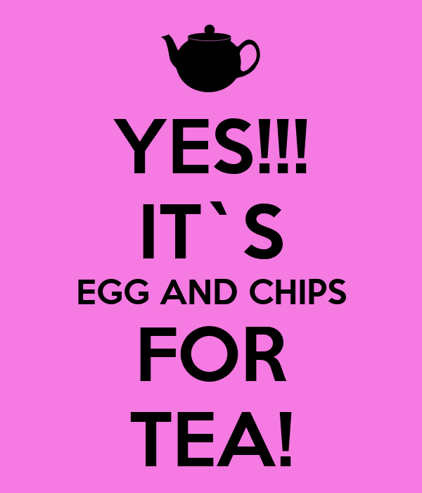 YES!!! IT`S EGG AND CHIPS FOR TEA!