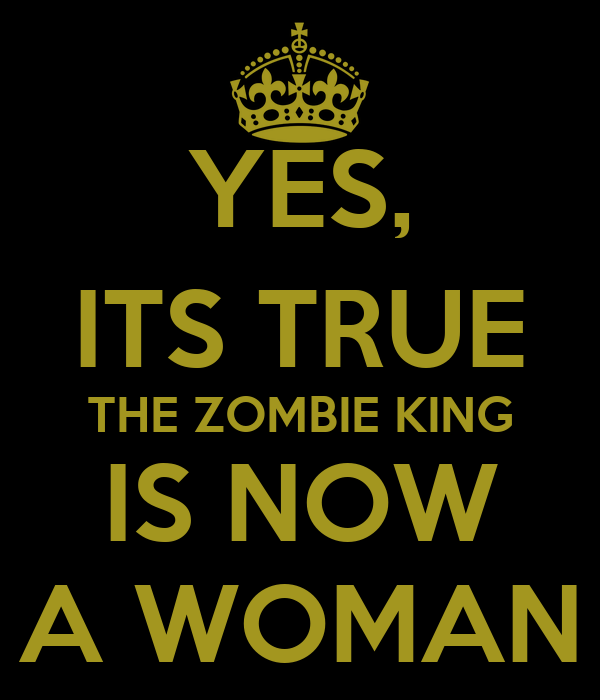 YES, ITS TRUE THE ZOMBIE KING IS NOW A WOMAN