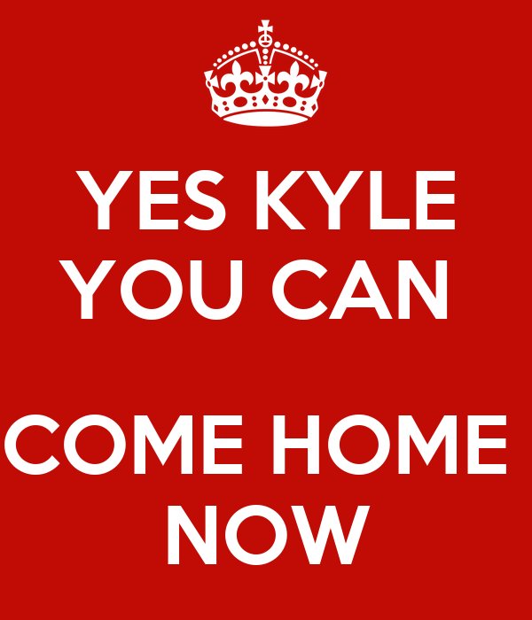 YES KYLE YOU CAN   COME HOME  NOW