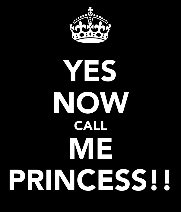 YES NOW CALL ME PRINCESS!!