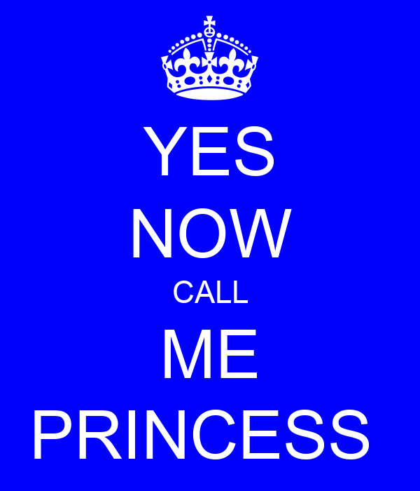 YES NOW CALL ME PRINCESS