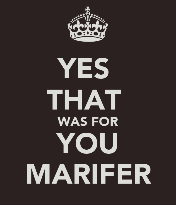 YES  THAT  WAS FOR YOU MARIFER