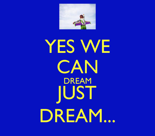 YES WE CAN DREAM JUST DREAM...