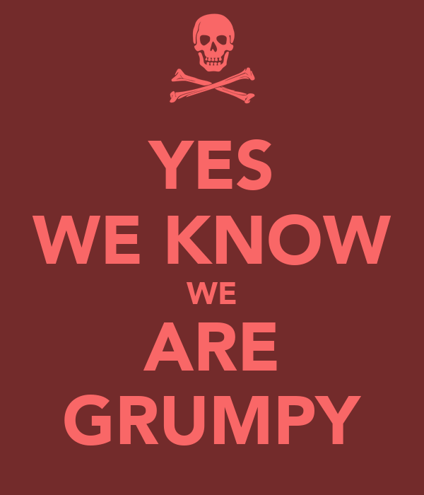 YES WE KNOW WE ARE GRUMPY
