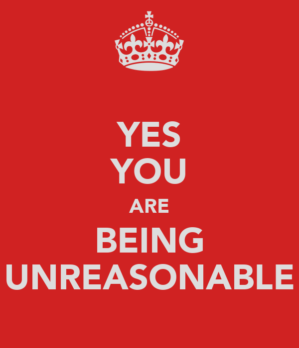 YES YOU ARE BEING UNREASONABLE