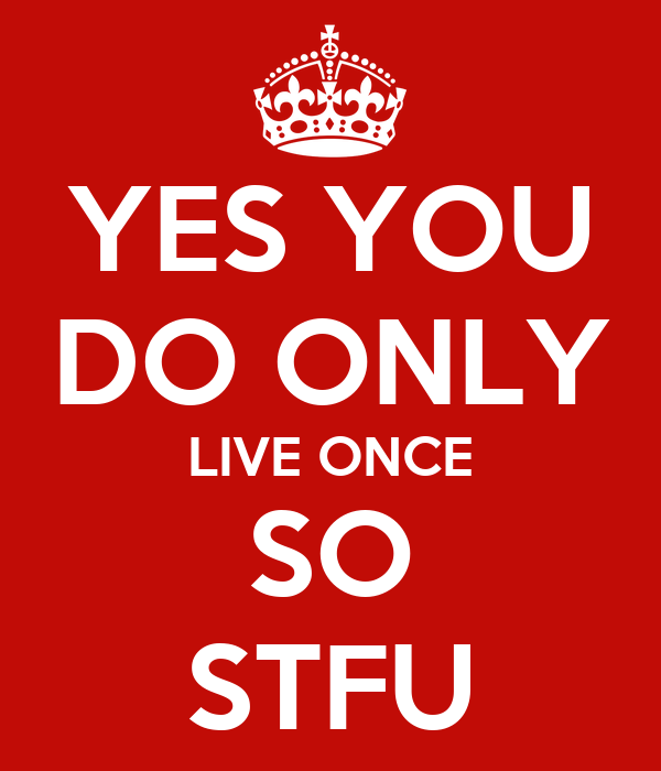 YES YOU DO ONLY LIVE ONCE SO STFU