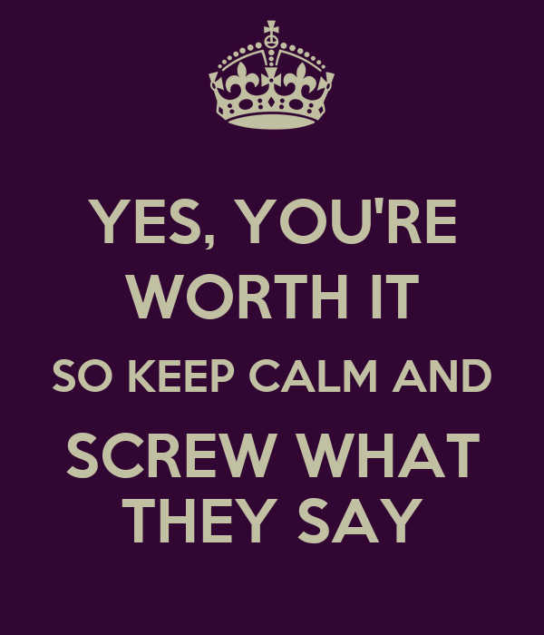 YES, YOU'RE WORTH IT SO KEEP CALM AND SCREW WHAT THEY SAY