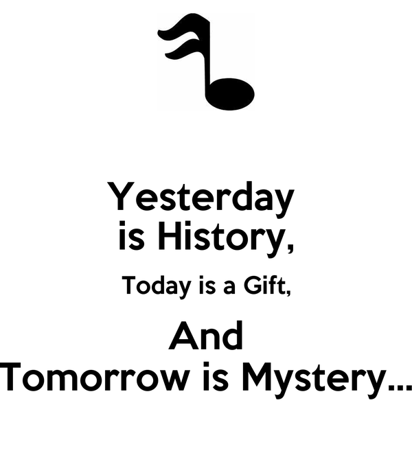Yesterday  is History, Today is a Gift, And Tomorrow is Mystery...