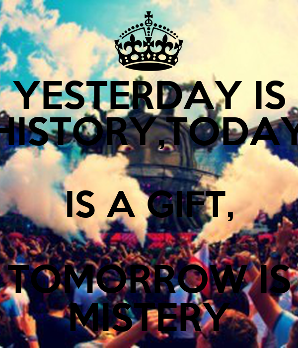 YESTERDAY IS HISTORY,TODAY IS A GIFT, TOMORROW IS MISTERY