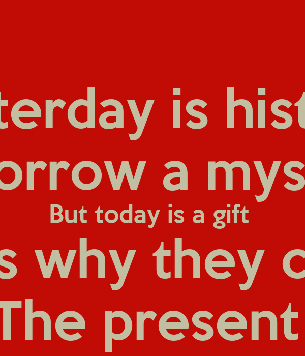 Yesterday is history  Tomorrow a mystery  But today is a gift  That's why they call it  The present