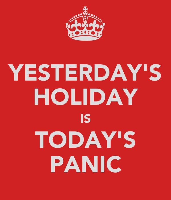 YESTERDAY'S HOLIDAY IS TODAY'S PANIC