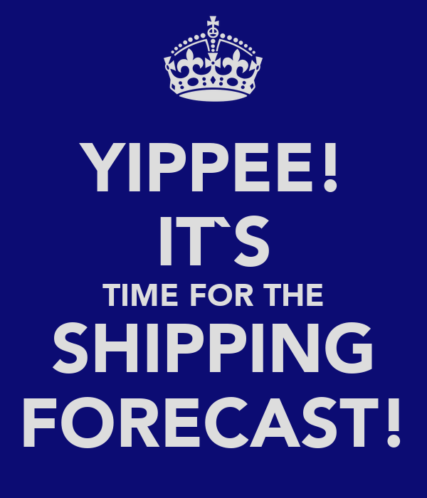 YIPPEE! IT`S TIME FOR THE SHIPPING FORECAST!