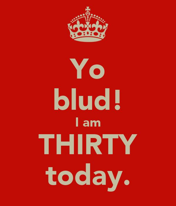Yo blud! I am THIRTY today.