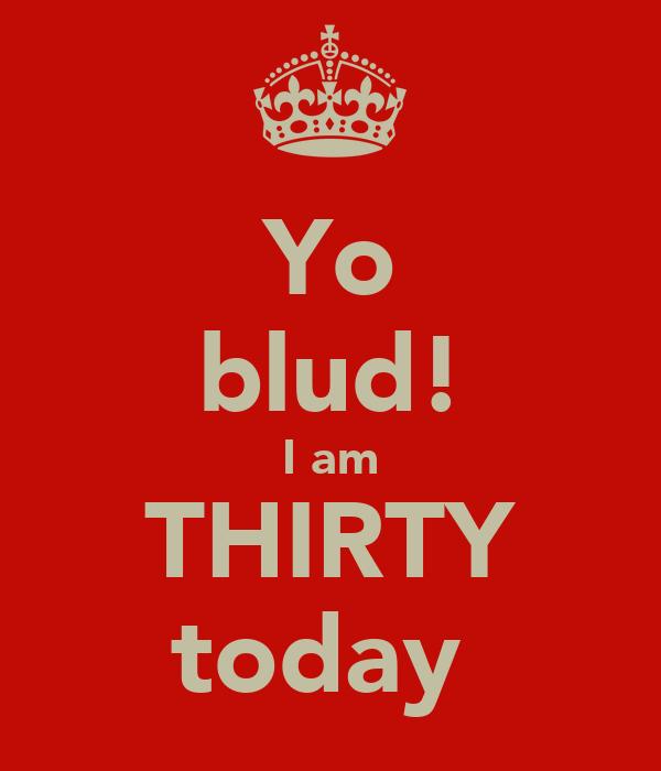 Yo blud! I am THIRTY today