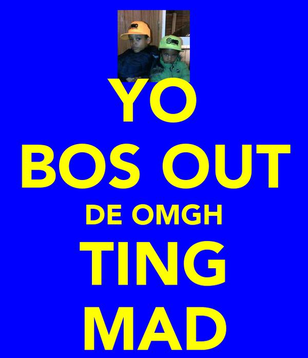 YO BOS OUT DE OMGH TING MAD