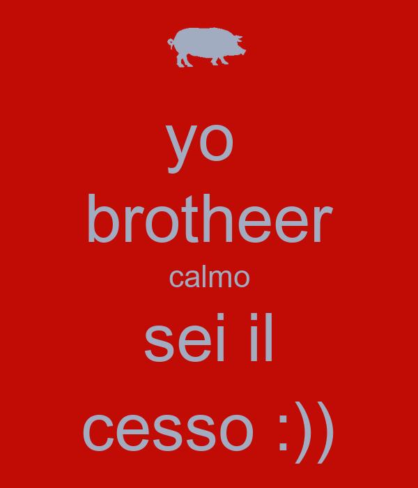 yo  brotheer calmo sei il cesso :))