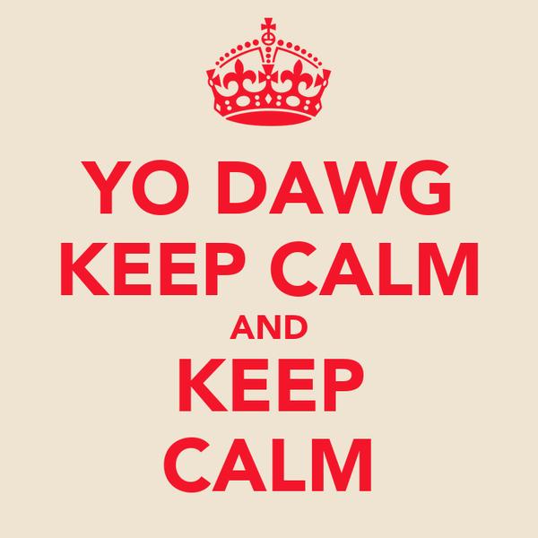 YO DAWG KEEP CALM AND KEEP CALM
