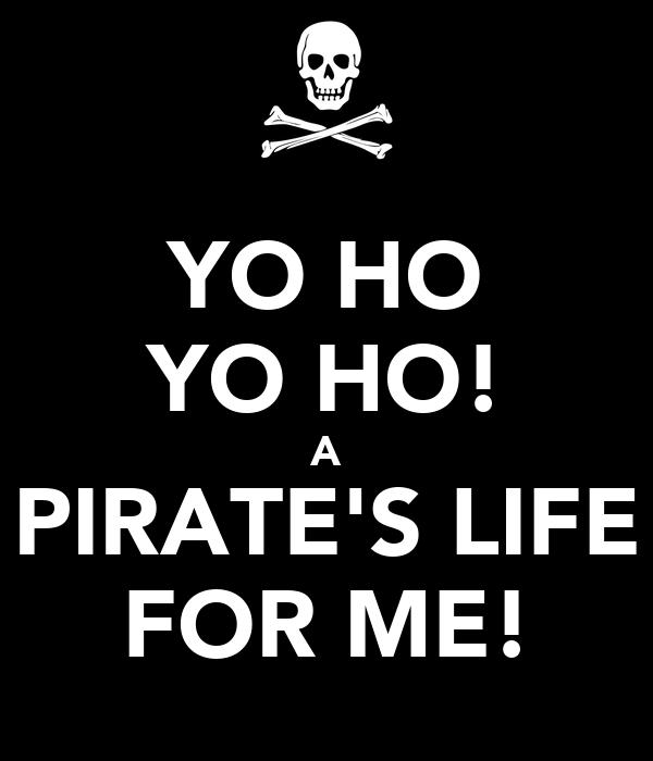 YO HO YO HO! A PIRATE'S LIFE FOR ME!