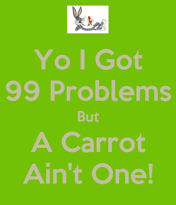 Yo I Got 99 Problems But A Carrot Ain't One!