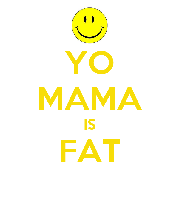 YO MAMA IS FAT