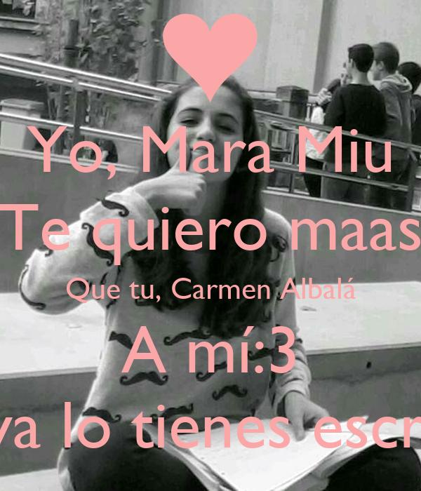 Yo, Mara Miu Te quiero maas Que tu, Carmen Albalá A mí:3 Ale, ya lo tienes escrito^^