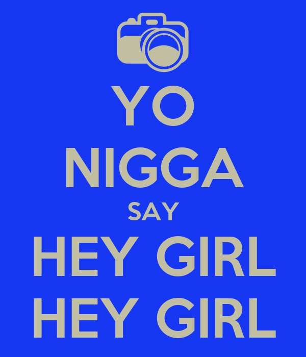 YO NIGGA SAY HEY GIRL HEY GIRL