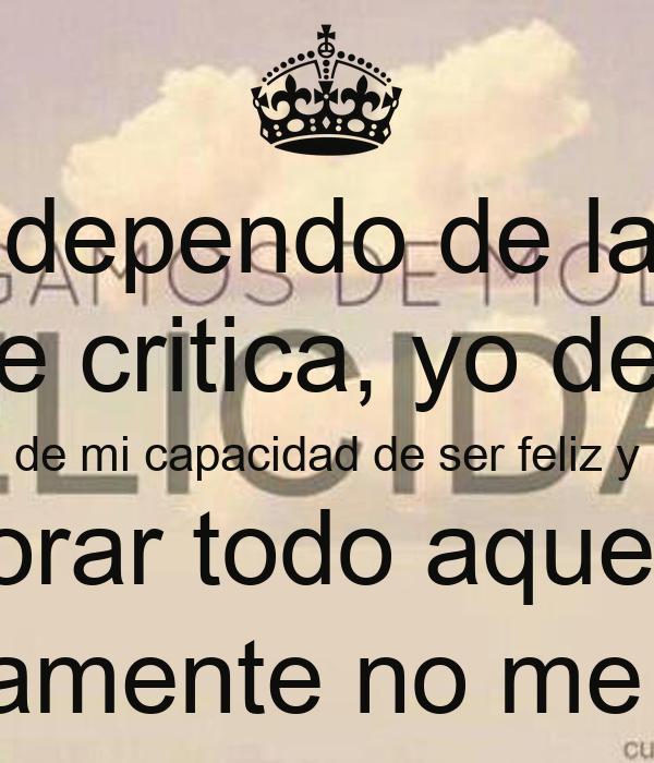 Yo no dependo de la gente que me critica, yo dependo de mi capacidad de ser feliz y de ignorar todo aquello que sinceramente no me afecta