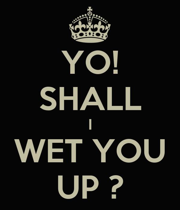 YO! SHALL I WET YOU UP ?