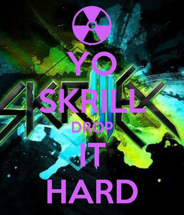 YO SKRILL DROP IT HARD