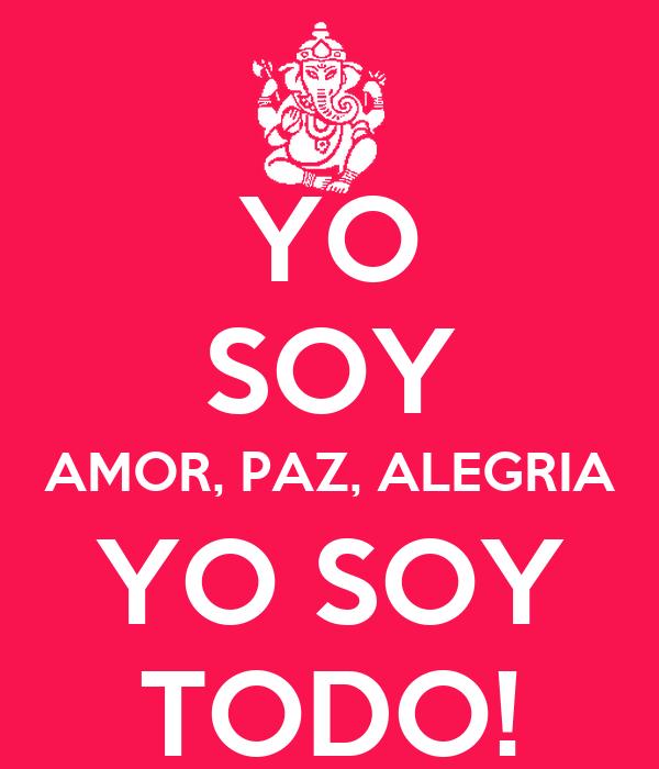 YO SOY AMOR, PAZ, ALEGRIA YO SOY TODO!