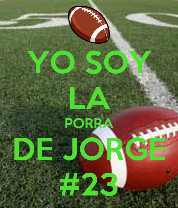 YO SOY LA PORRA DE JORGE #23