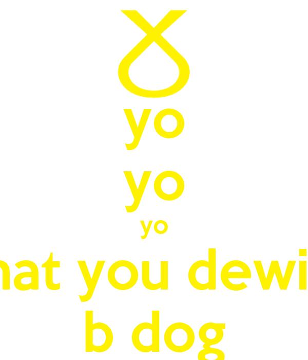 yo yo yo what you dewing b dog