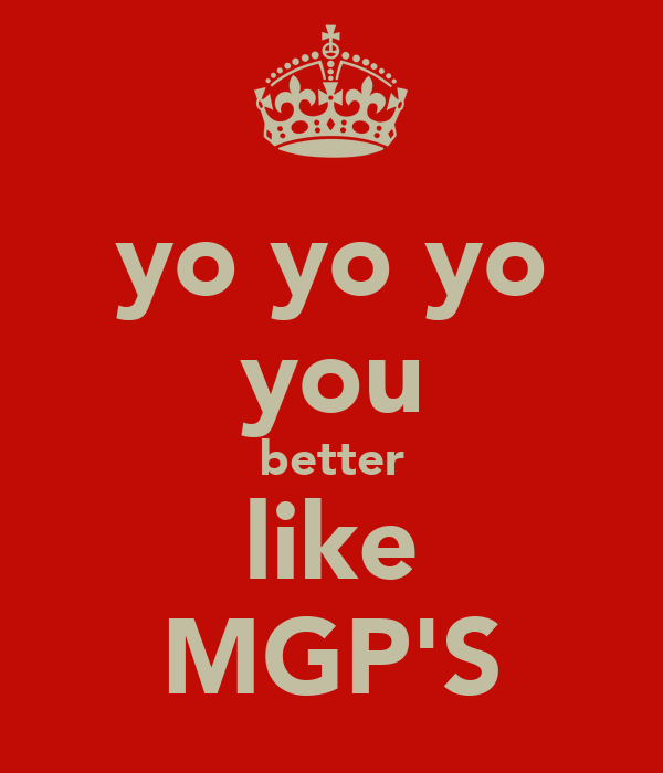 yo yo yo you better like MGP'S