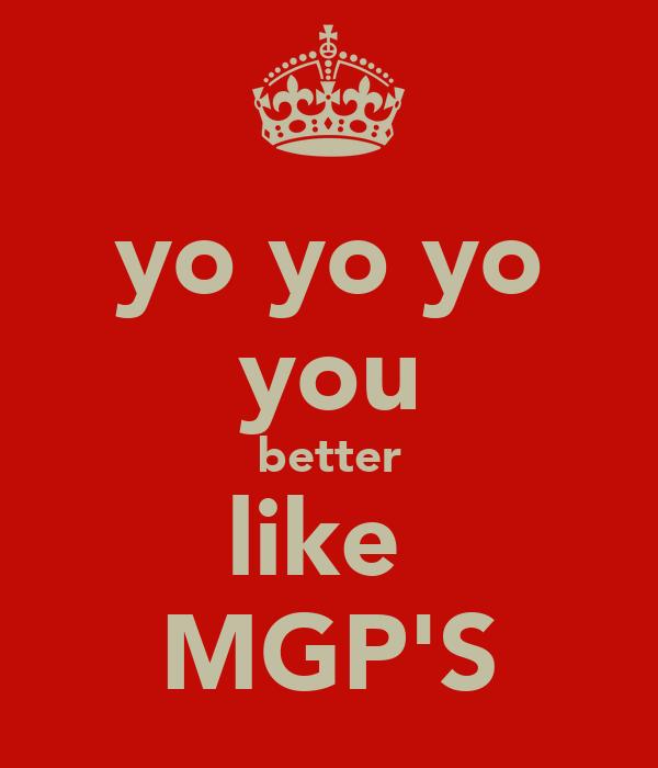yo yo yo you better like  MGP'S