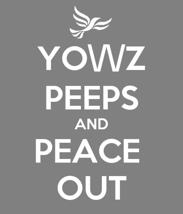 YO\/\/Z PEEPS AND PEACE  OUT