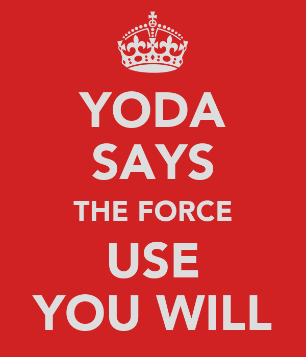 YODA SAYS THE FORCE USE YOU WILL