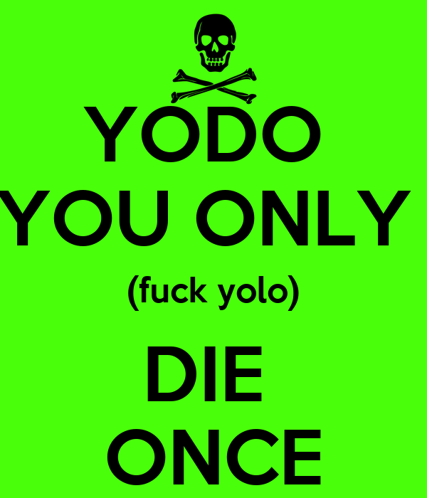 YODO  YOU ONLY  (fuck yolo) DIE  ONCE