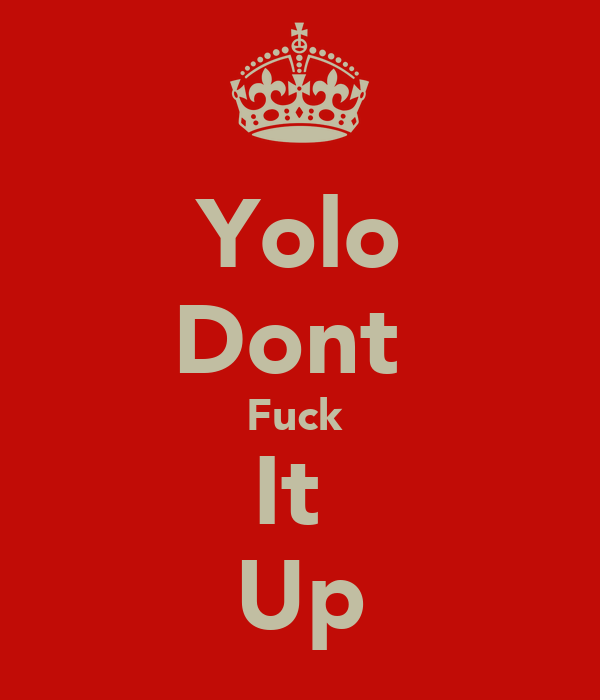 Yolo Dont  Fuck  It  Up