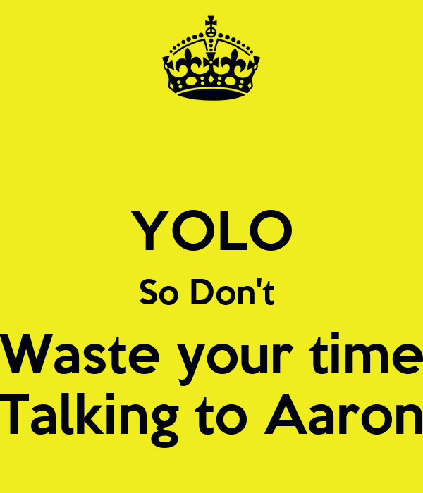 YOLO So Don't  Waste your time Talking to Aaron