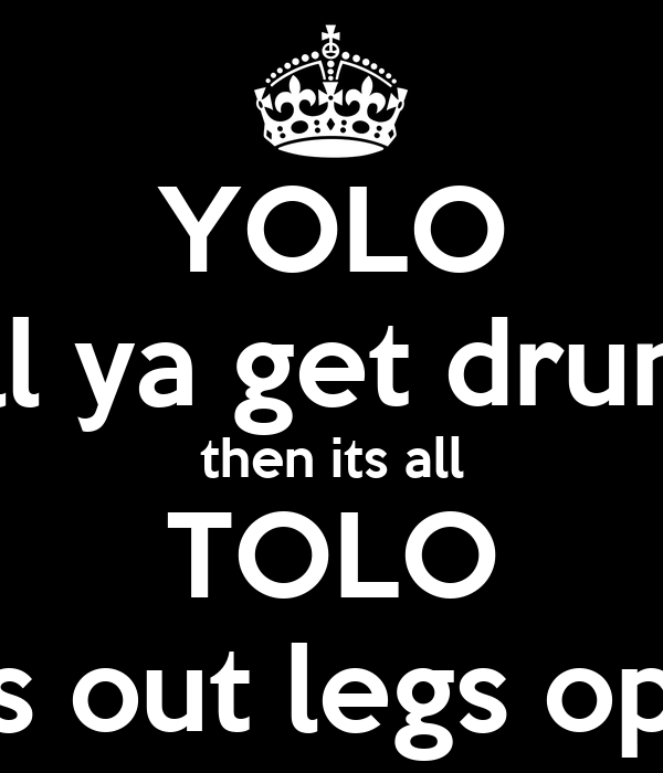 YOLO till ya get drunk then its all TOLO Tits out legs open