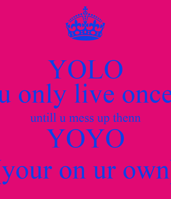 YOLO (u only live once) untill u mess up thenn YOYO (your on ur own)