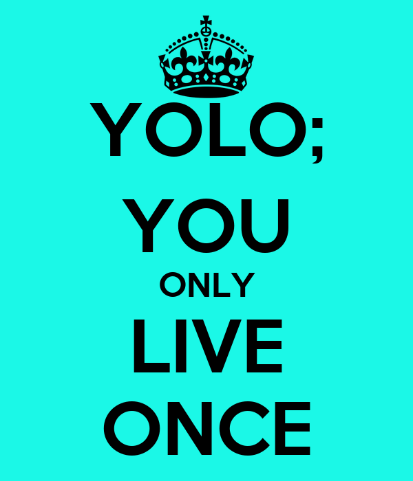 YOLO; YOU ONLY LIVE ONCE