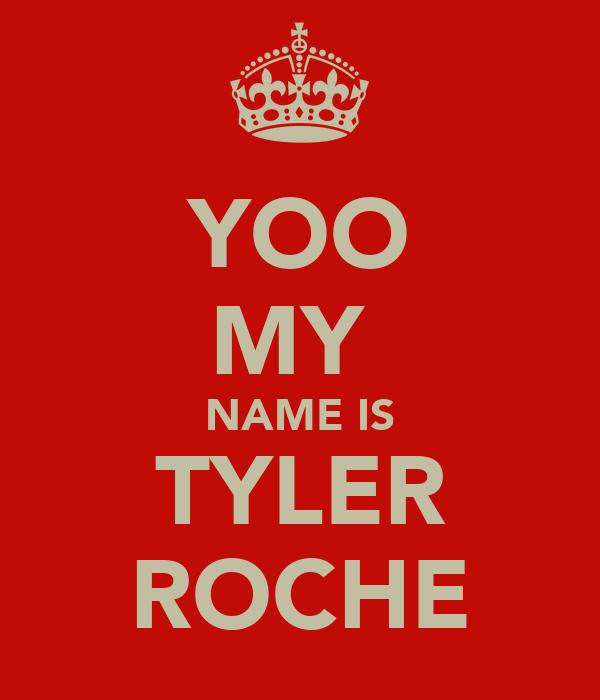 YOO MY  NAME IS TYLER ROCHE