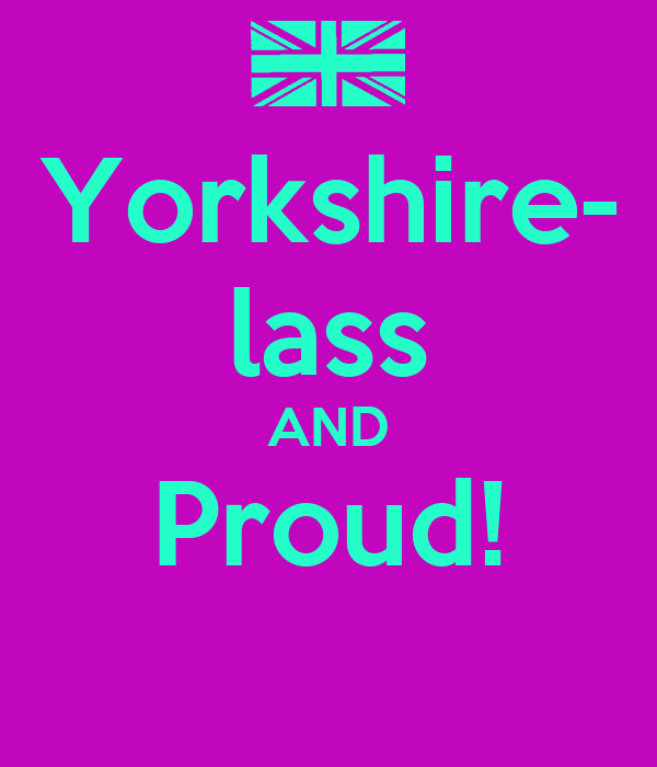 Yorkshire- lass AND Proud!