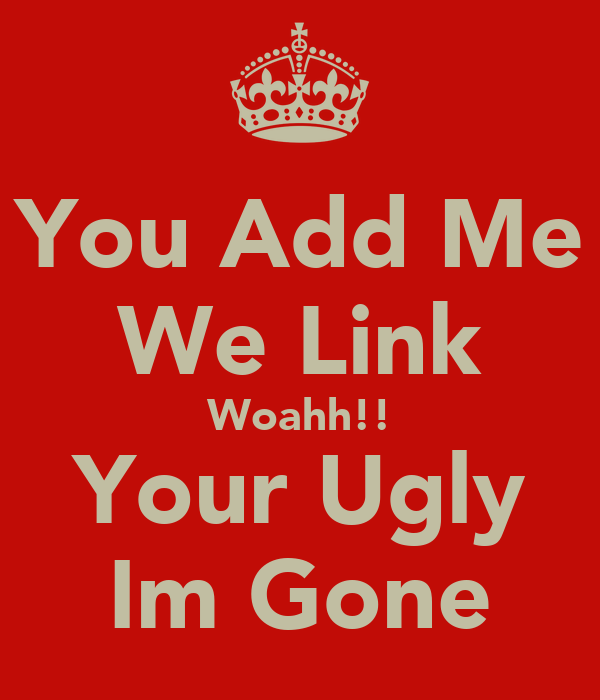 You Add Me We Link Woahh!! Your Ugly Im Gone