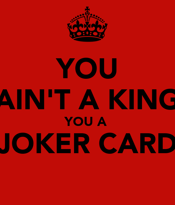YOU AIN'T A KING YOU A  JOKER CARD
