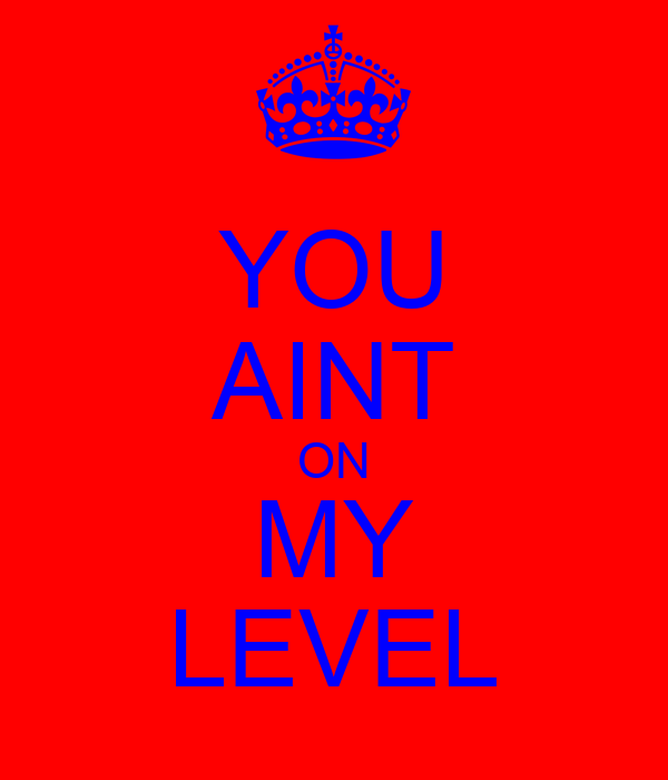 YOU AINT ON MY LEVEL