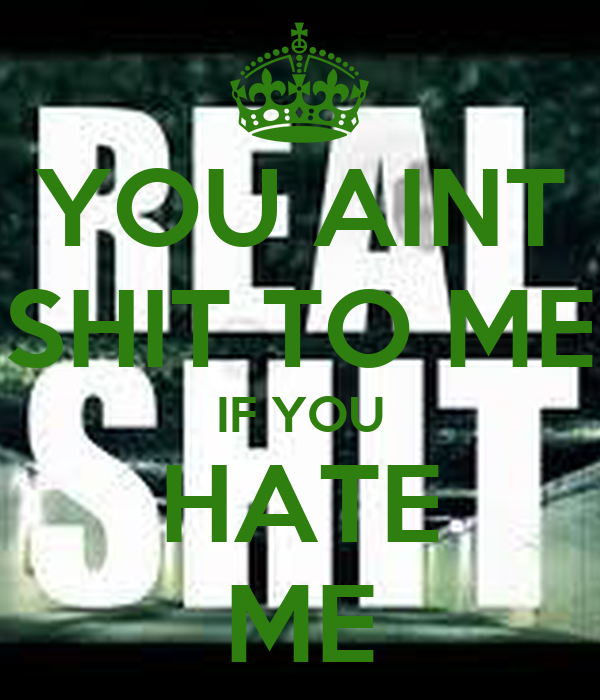 YOU AINT SHIT TO ME IF YOU HATE ME