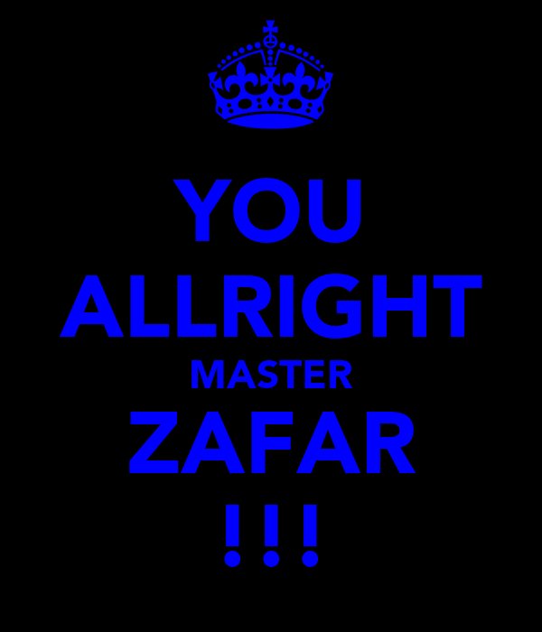 YOU ALLRIGHT MASTER ZAFAR !!!