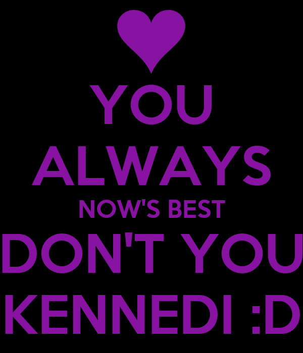 YOU ALWAYS NOW'S BEST DON'T YOU KENNEDI :D